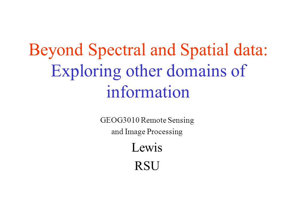 Beyond Spectral and Spatial data: Exploring other domains of information GEOG3010 Remote Sensing and Image Processing Lewis RSU