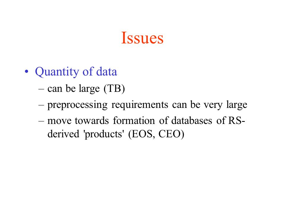 Issues Quantity of data –can be large (TB) –preprocessing requirements can be very large –move towards formation of databases of RS- derived products (EOS, CEO)