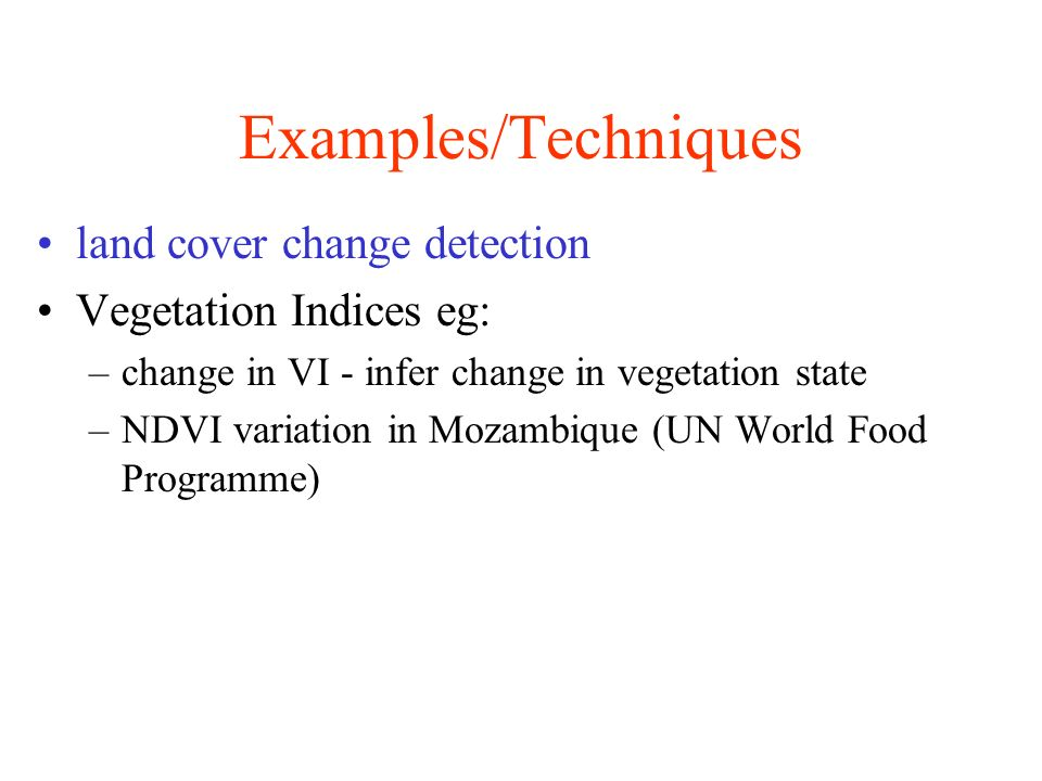 Examples/Techniques land cover change detection Vegetation Indices eg: –change in VI - infer change in vegetation state –NDVI variation in Mozambique (UN World Food Programme)