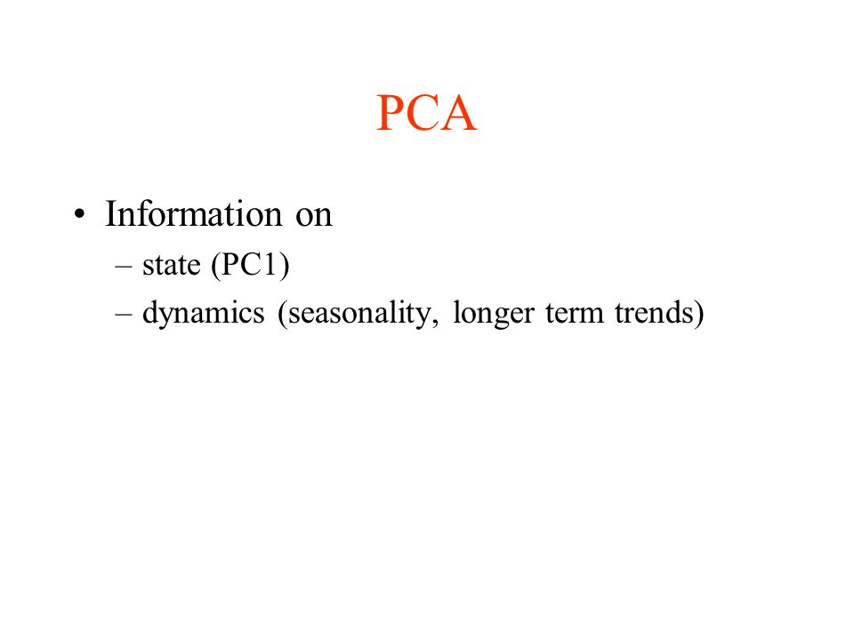 PCA Information on –state (PC1) –dynamics (seasonality, longer term trends)