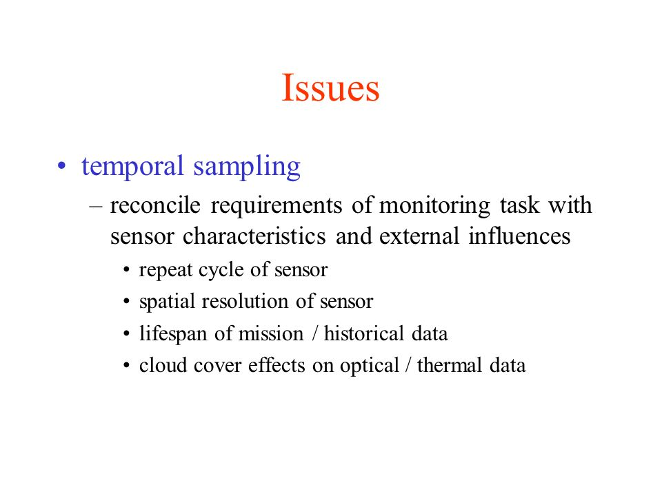 Issues temporal sampling –reconcile requirements of monitoring task with sensor characteristics and external influences repeat cycle of sensor spatial resolution of sensor lifespan of mission / historical data cloud cover effects on optical / thermal data