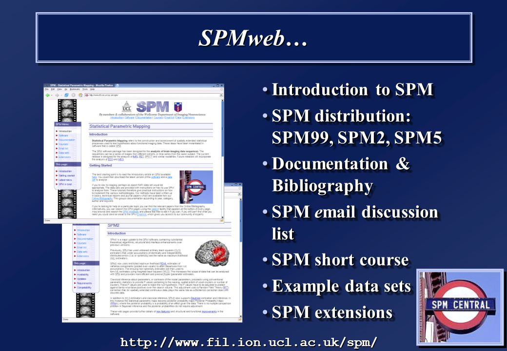 SPMweb… Introduction to SPMIntroduction to SPM SPM distribution: SPM99, SPM2, SPM5SPM distribution: SPM99, SPM2, SPM5 Documentation & BibliographyDocumentation & Bibliography SPM email discussion listSPM email discussion list SPM short courseSPM short course Example data setsExample data sets SPM extensionsSPM extensions http://www.fil.ion.ucl.ac.uk/spm/
