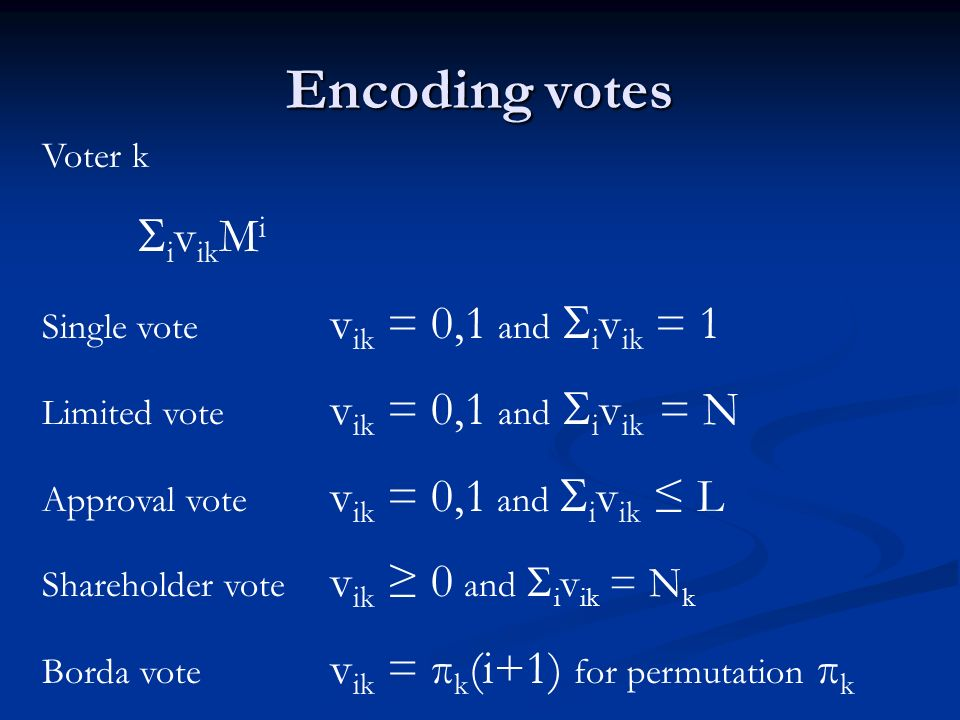 Encoding votes Voter k i v ik M i Single vote v ik = 0,1 and i v ik = 1 Limited vote v ik = 0,1 and i v ik = N Approval vote v ik = 0,1 and i v ik L Shareholder vote v ik 0 and i v ik = N k Borda vote v ik = π k (i+1) for permutation π k