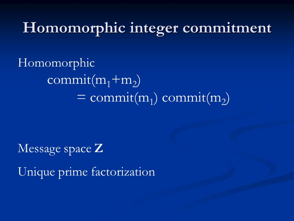 Homomorphic integer commitment Homomorphic commit(m 1 +m 2 ) = commit(m 1 ) commit(m 2 ) Message space Z Unique prime factorization