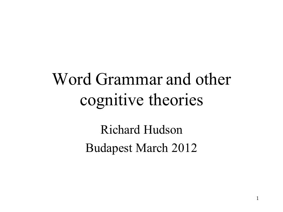 1 Word Grammar and other cognitive theories Richard Hudson Budapest March 2012