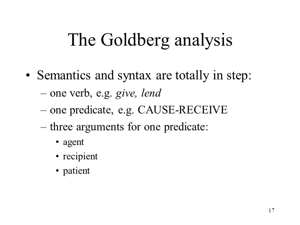 17 The Goldberg analysis Semantics and syntax are totally in step: –one verb, e.g.