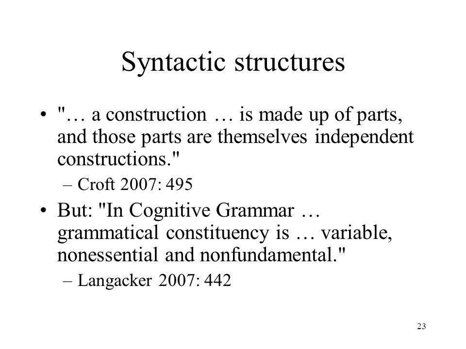 23 Syntactic structures … a construction … is made up of parts, and those parts are themselves independent constructions. –Croft 2007: 495 But: In Cognitive Grammar … grammatical constituency is … variable, nonessential and nonfundamental. –Langacker 2007: 442