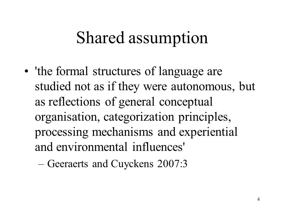 4 Shared assumption the formal structures of language are studied not as if they were autonomous, but as reflections of general conceptual organisation, categorization principles, processing mechanisms and experiential and environmental influences –Geeraerts and Cuyckens 2007:3