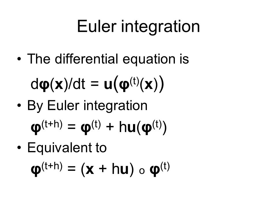 Euler integration The differential equation is dφ(x)/dt = u ( φ (t) (x) ) By Euler integration φ (t+h) = φ (t) + hu(φ (t) ) Equivalent to φ (t+h) = (x + hu) o φ (t)