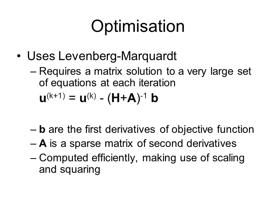 Optimisation Uses Levenberg-Marquardt –Requires a matrix solution to a very large set of equations at each iteration u (k+1) = u (k) - (H+A) -1 b –b are the first derivatives of objective function –A is a sparse matrix of second derivatives –Computed efficiently, making use of scaling and squaring