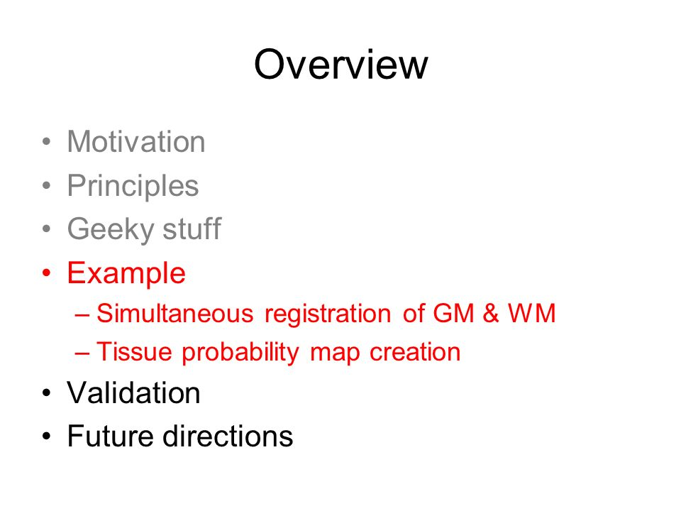 Overview Motivation Principles Geeky stuff Example –Simultaneous registration of GM & WM –Tissue probability map creation Validation Future directions