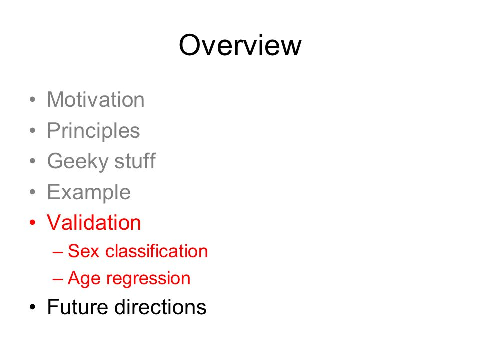 Overview Motivation Principles Geeky stuff Example Validation –Sex classification –Age regression Future directions