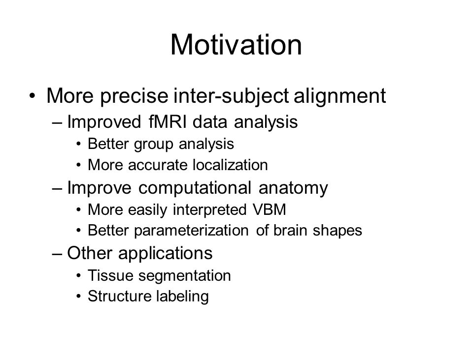 Motivation More precise inter-subject alignment –Improved fMRI data analysis Better group analysis More accurate localization –Improve computational anatomy More easily interpreted VBM Better parameterization of brain shapes –Other applications Tissue segmentation Structure labeling