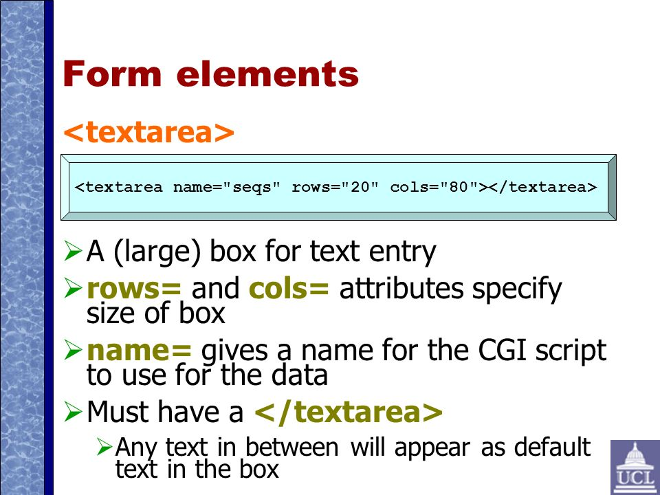 Form elements A (large) box for text entry rows= and cols= attributes specify size of box name= gives a name for the CGI script to use for the data Must have a Any text in between will appear as default text in the box