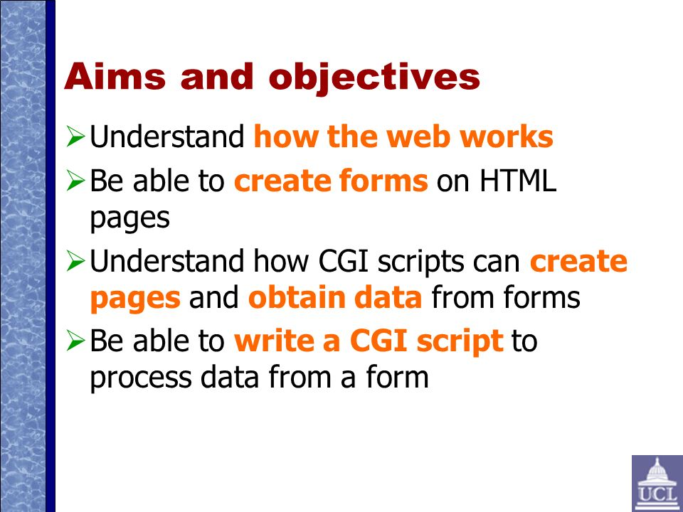 Aims and objectives Understand how the web works Be able to create forms on HTML pages Understand how CGI scripts can create pages and obtain data from forms Be able to write a CGI script to process data from a form