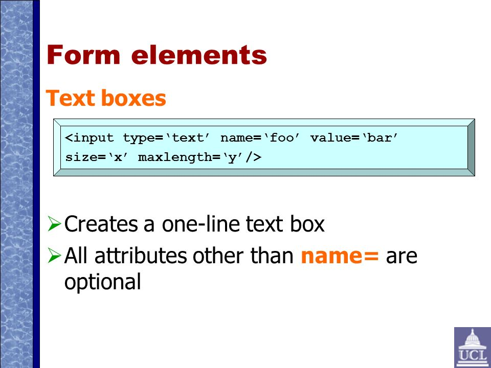 Form elements Text boxes Creates a one-line text box All attributes other than name= are optional <input type=text name=foo value=bar size=x maxlength=y/>