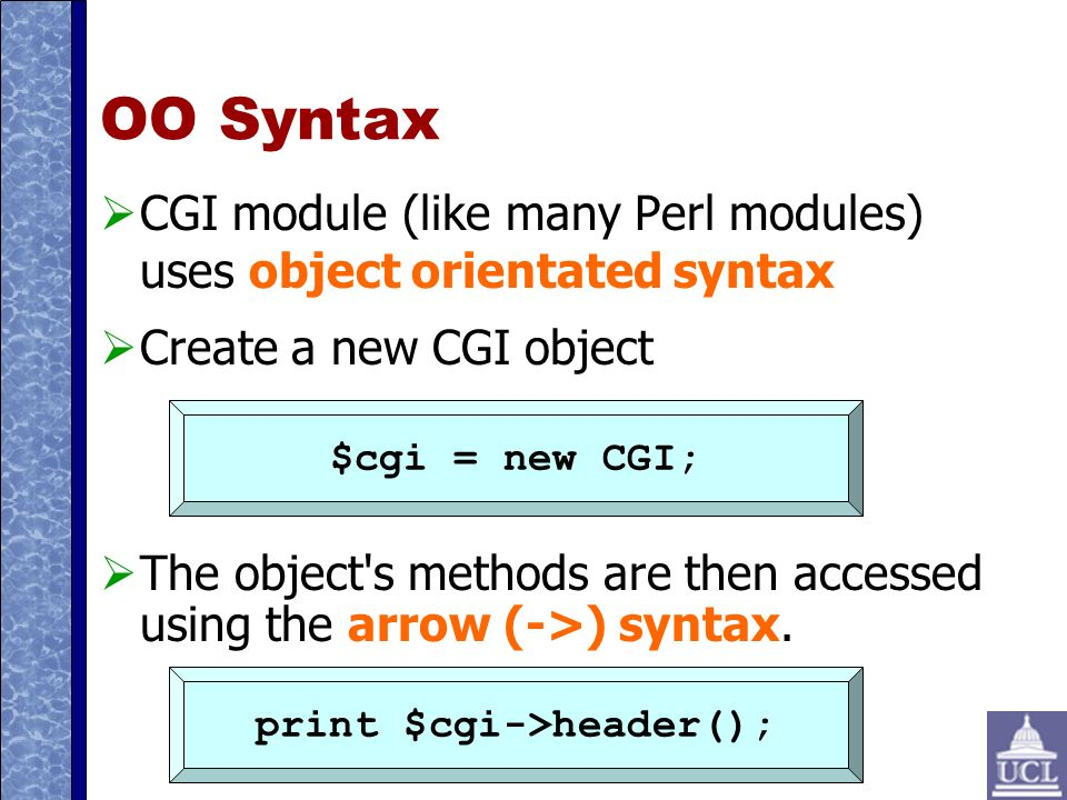 OO Syntax CGI module (like many Perl modules) uses object orientated syntax Create a new CGI object The object s methods are then accessed using the arrow (->) syntax.