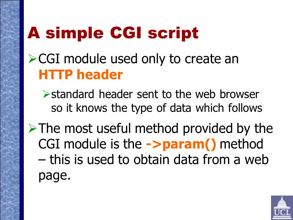A simple CGI script CGI module used only to create an HTTP header standard header sent to the web browser so it knows the type of data which follows The most useful method provided by the CGI module is the ->param() method – this is used to obtain data from a web page.