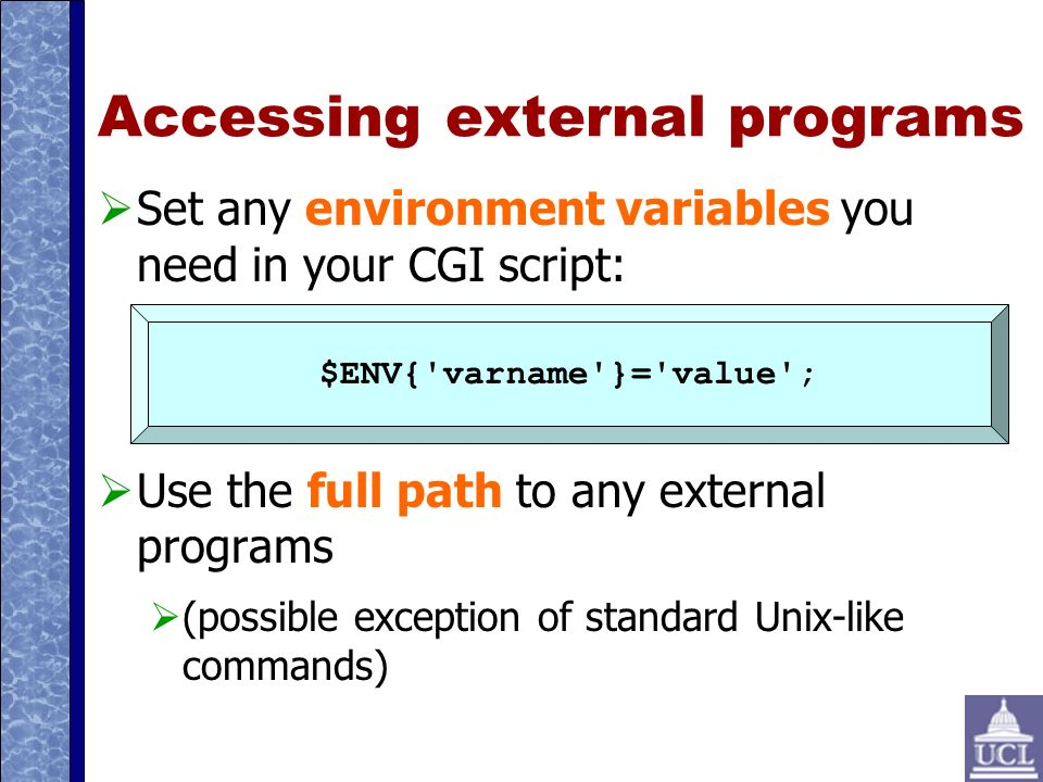 Accessing external programs Set any environment variables you need in your CGI script: Use the full path to any external programs (possible exception of standard Unix-like commands) $ENV{ varname }= value ;