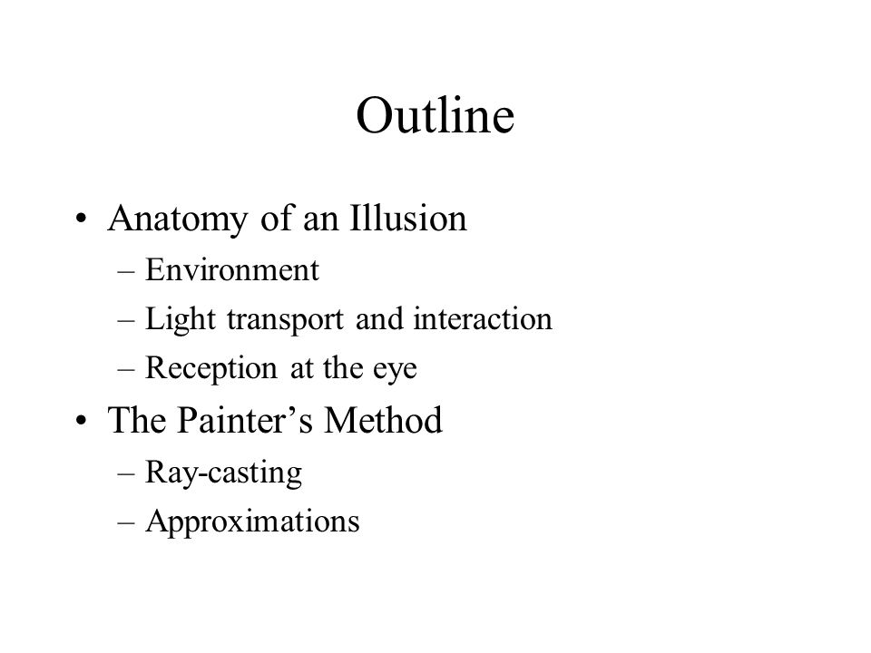 Outline Anatomy of an Illusion –Environment –Light transport and interaction –Reception at the eye The Painters Method –Ray-casting –Approximations