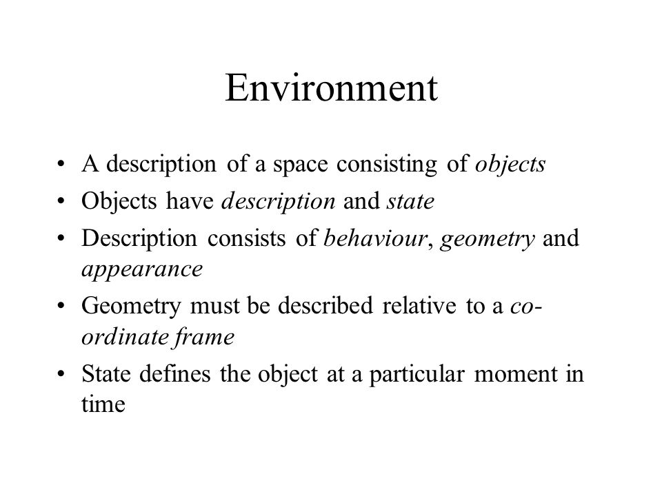 Environment A description of a space consisting of objects Objects have description and state Description consists of behaviour, geometry and appearance Geometry must be described relative to a co- ordinate frame State defines the object at a particular moment in time