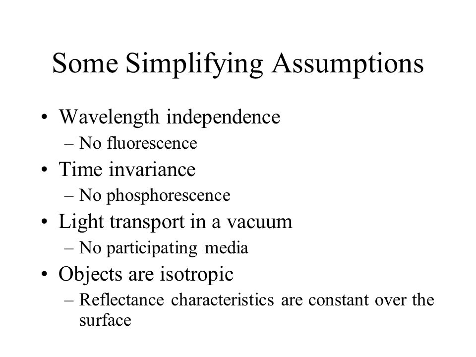Some Simplifying Assumptions Wavelength independence –No fluorescence Time invariance –No phosphorescence Light transport in a vacuum –No participating media Objects are isotropic –Reflectance characteristics are constant over the surface