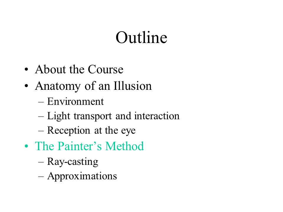 Outline About the Course Anatomy of an Illusion –Environment –Light transport and interaction –Reception at the eye The Painters Method –Ray-casting –Approximations