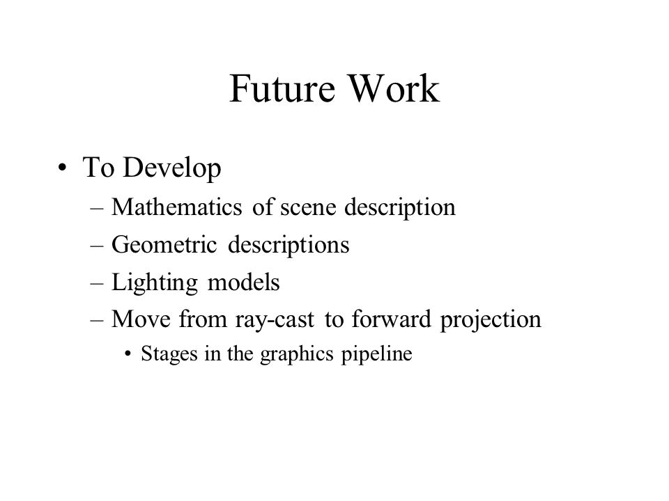 Future Work To Develop –Mathematics of scene description –Geometric descriptions –Lighting models –Move from ray-cast to forward projection Stages in the graphics pipeline