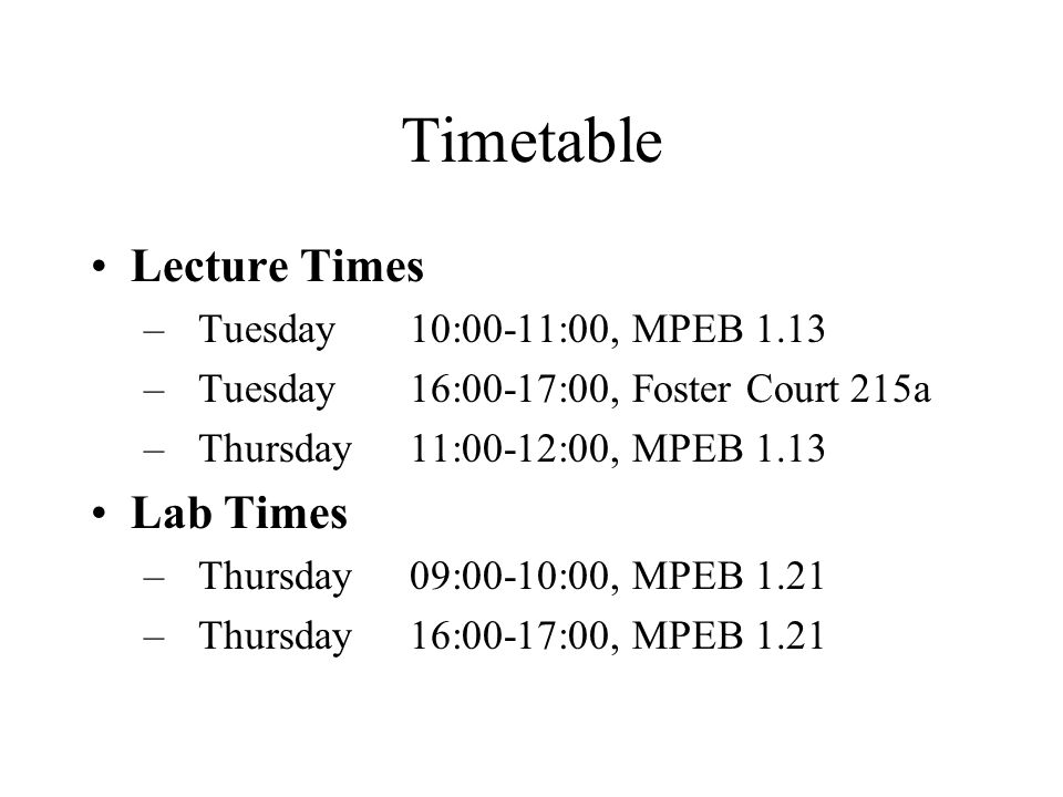 Timetable Lecture Times – Tuesday10:00-11:00, MPEB 1.13 – Tuesday16:00-17:00, Foster Court 215a – Thursday11:00-12:00, MPEB 1.13 Lab Times – Thursday 09:00-10:00, MPEB 1.21 – Thursday 16:00-17:00, MPEB 1.21