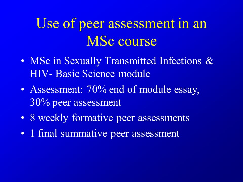 Use of peer assessment in an MSc course MSc in Sexually Transmitted Infections & HIV- Basic Science module Assessment: 70% end of module essay, 30% peer assessment 8 weekly formative peer assessments 1 final summative peer assessment