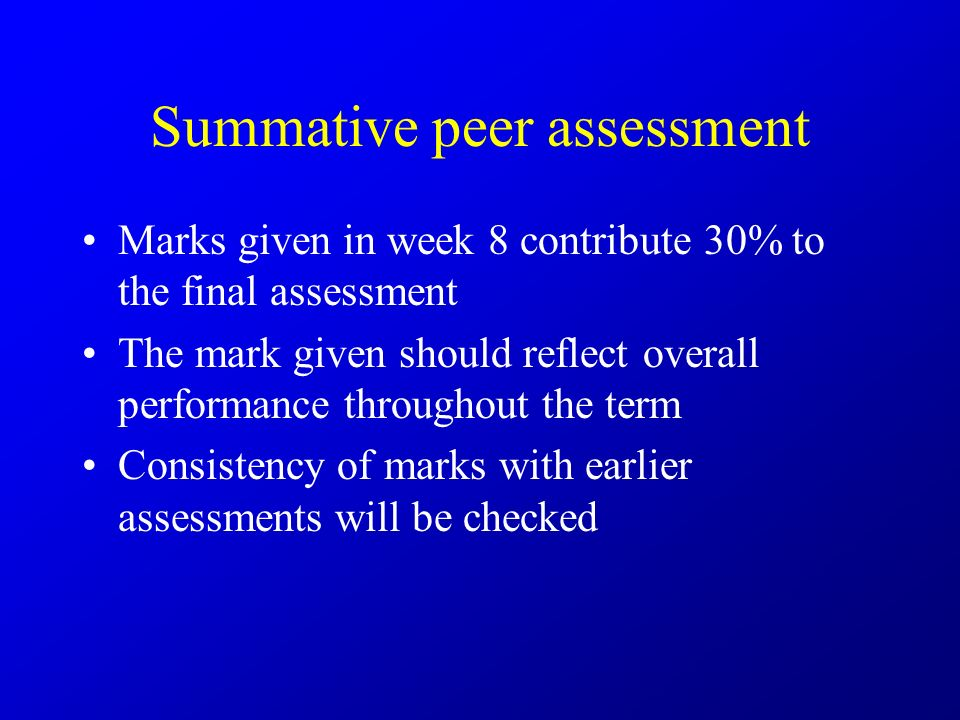 Summative peer assessment Marks given in week 8 contribute 30% to the final assessment The mark given should reflect overall performance throughout the term Consistency of marks with earlier assessments will be checked