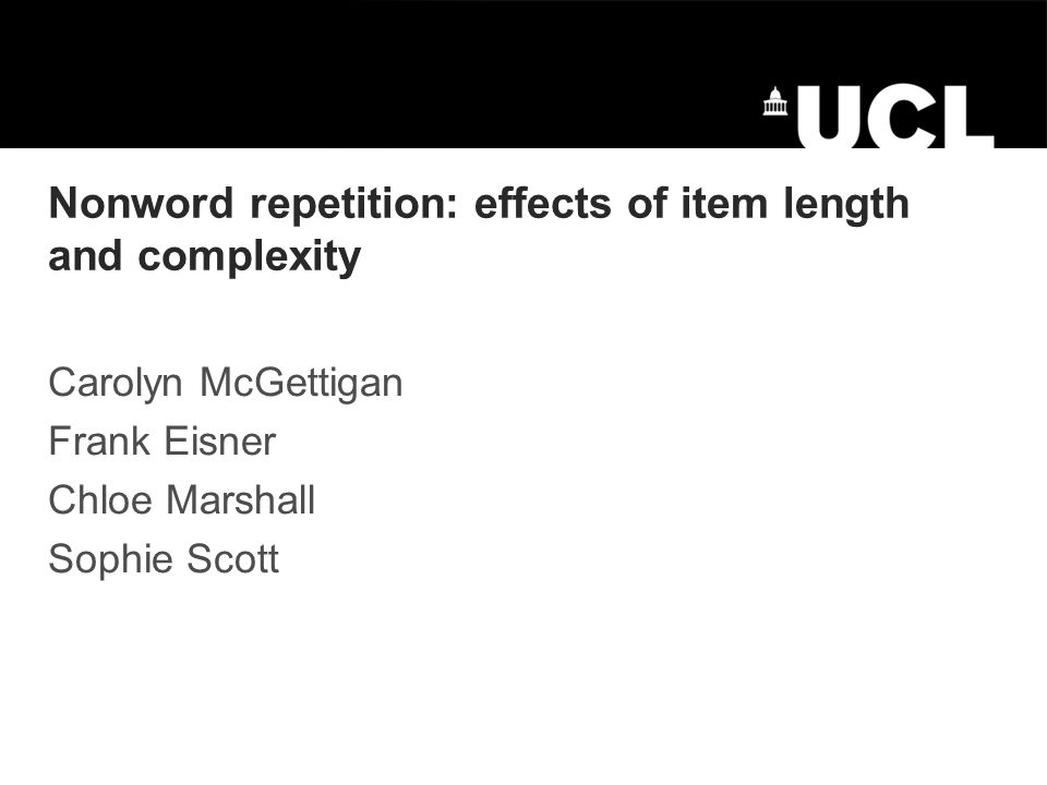 Nonword repetition: effects of item length and complexity Carolyn McGettigan Frank Eisner Chloe Marshall Sophie Scott