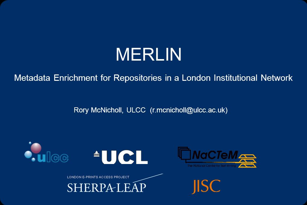 MERLIN Metadata Enrichment for Repositories in a London Institutional Network Rory McNicholl, ULCC (r.mcnicholl@ulcc.ac.uk)