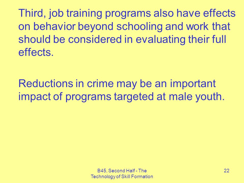B45, Second Half - The Technology of Skill Formation 22 Third, job training programs also have effects on behavior beyond schooling and work that should be considered in evaluating their full effects.
