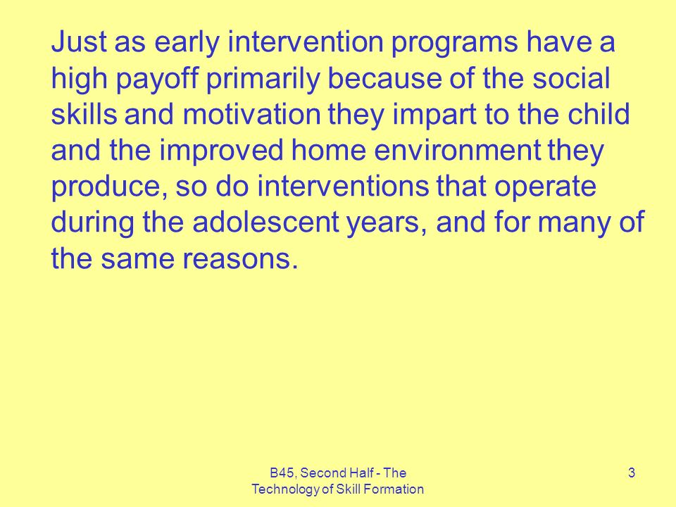B45, Second Half - The Technology of Skill Formation 3 Just as early intervention programs have a high payoff primarily because of the social skills and motivation they impart to the child and the improved home environment they produce, so do interventions that operate during the adolescent years, and for many of the same reasons.