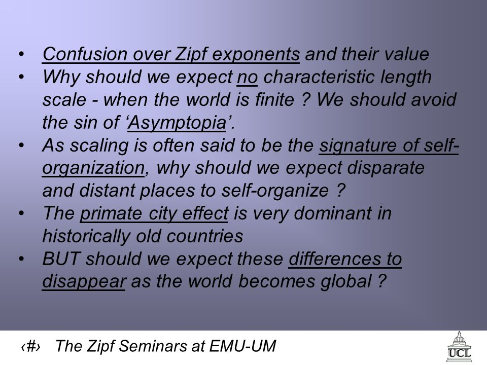 15 The Zipf Seminars at EMU-UM Confusion over Zipf exponents and their value Why should we expect no characteristic length scale - when the world is finite .
