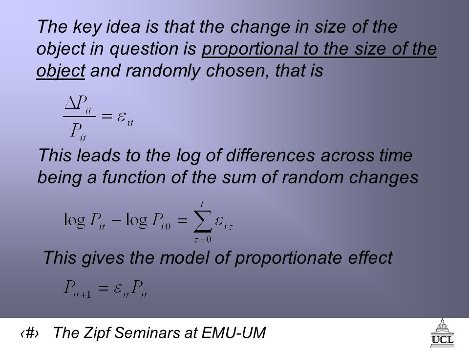 25 The Zipf Seminars at EMU-UM The key idea is that the change in size of the object in question is proportional to the size of the object and randomly chosen, that is This leads to the log of differences across time being a function of the sum of random changes This gives the model of proportionate effect