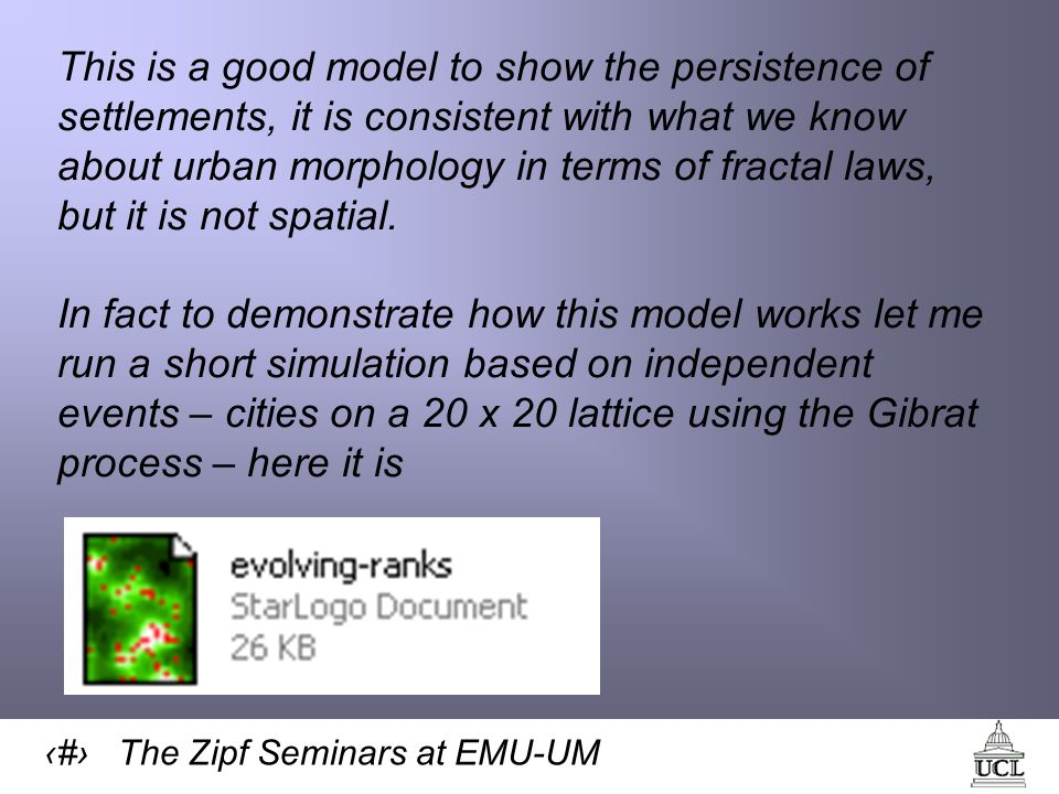 28 The Zipf Seminars at EMU-UM This is a good model to show the persistence of settlements, it is consistent with what we know about urban morphology in terms of fractal laws, but it is not spatial.