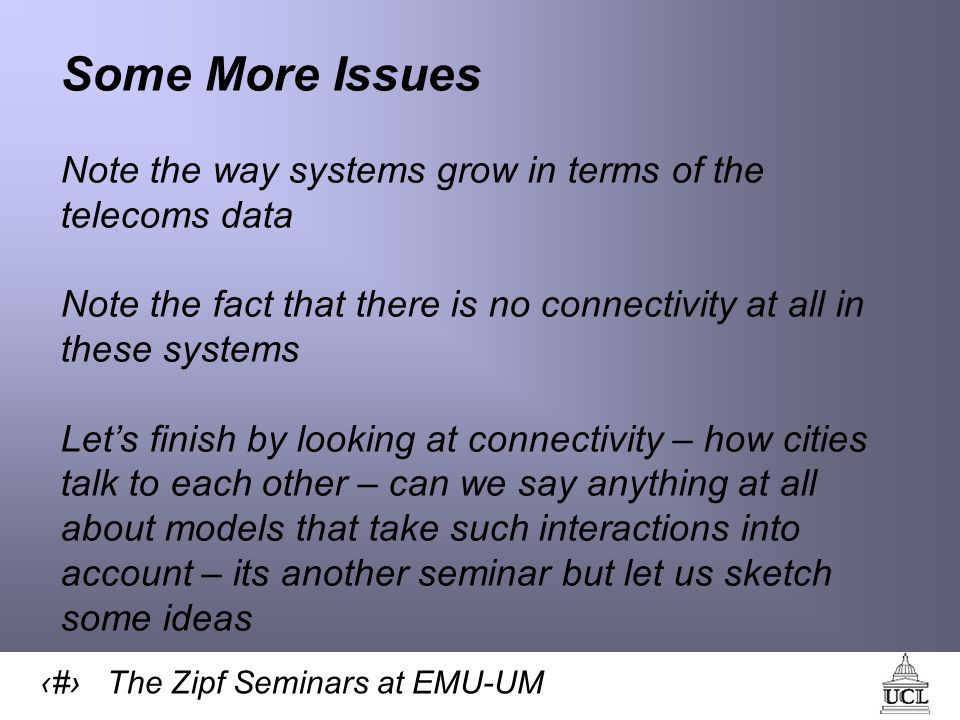 36 The Zipf Seminars at EMU-UM Some More Issues Note the way systems grow in terms of the telecoms data Note the fact that there is no connectivity at all in these systems Lets finish by looking at connectivity – how cities talk to each other – can we say anything at all about models that take such interactions into account – its another seminar but let us sketch some ideas