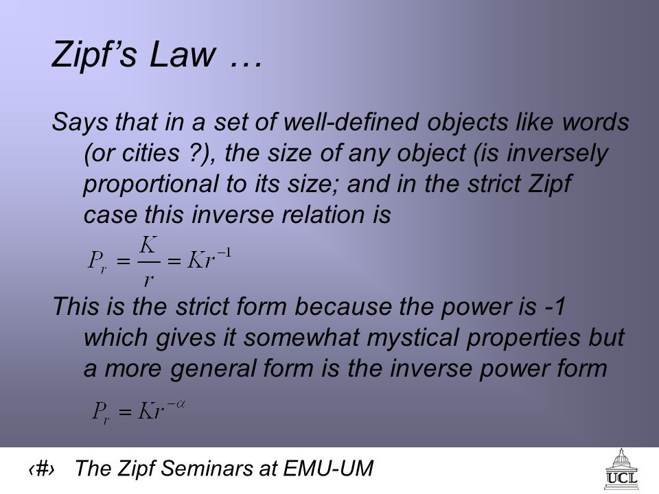 4 The Zipf Seminars at EMU-UM Zipfs Law … Says that in a set of well-defined objects like words (or cities ), the size of any object (is inversely proportional to its size; and in the strict Zipf case this inverse relation is This is the strict form because the power is -1 which gives it somewhat mystical properties but a more general form is the inverse power form