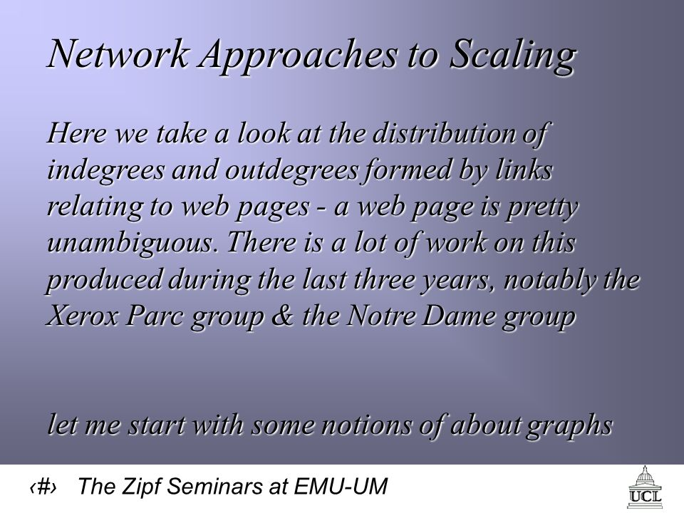 58 The Zipf Seminars at EMU-UM Network Approaches to Scaling Here we take a look at the distribution of indegrees and outdegrees formed by links relating to web pages - a web page is pretty unambiguous.