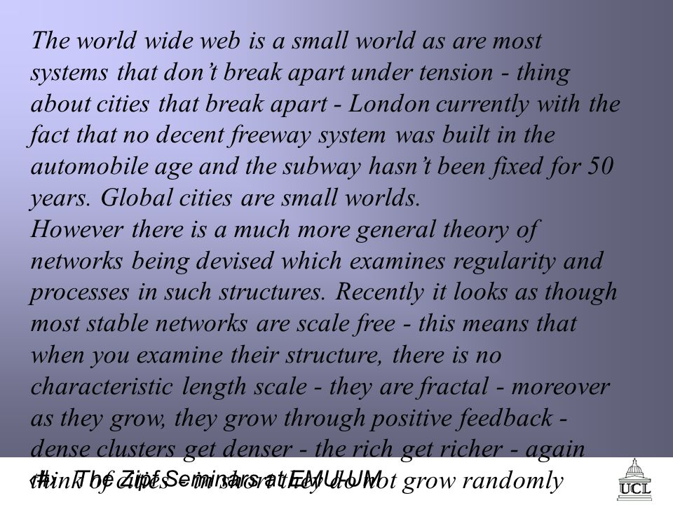 63 The Zipf Seminars at EMU-UM The world wide web is a small world as are most systems that dont break apart under tension - thing about cities that break apart - London currently with the fact that no decent freeway system was built in the automobile age and the subway hasnt been fixed for 50 years.