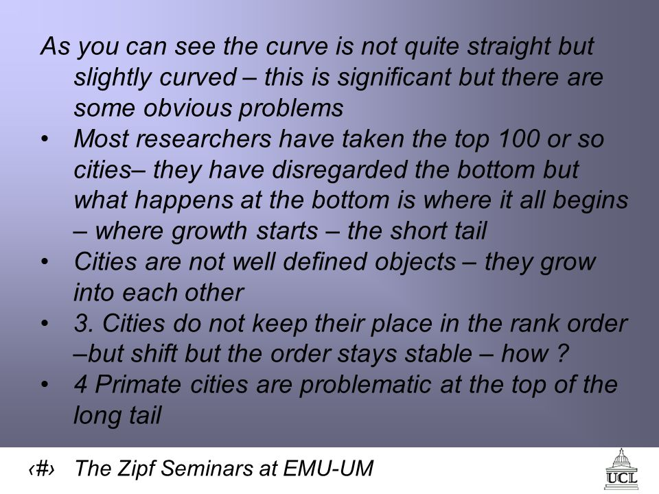 8 The Zipf Seminars at EMU-UM As you can see the curve is not quite straight but slightly curved – this is significant but there are some obvious problems Most researchers have taken the top 100 or so cities– they have disregarded the bottom but what happens at the bottom is where it all begins – where growth starts – the short tail Cities are not well defined objects – they grow into each other 3.