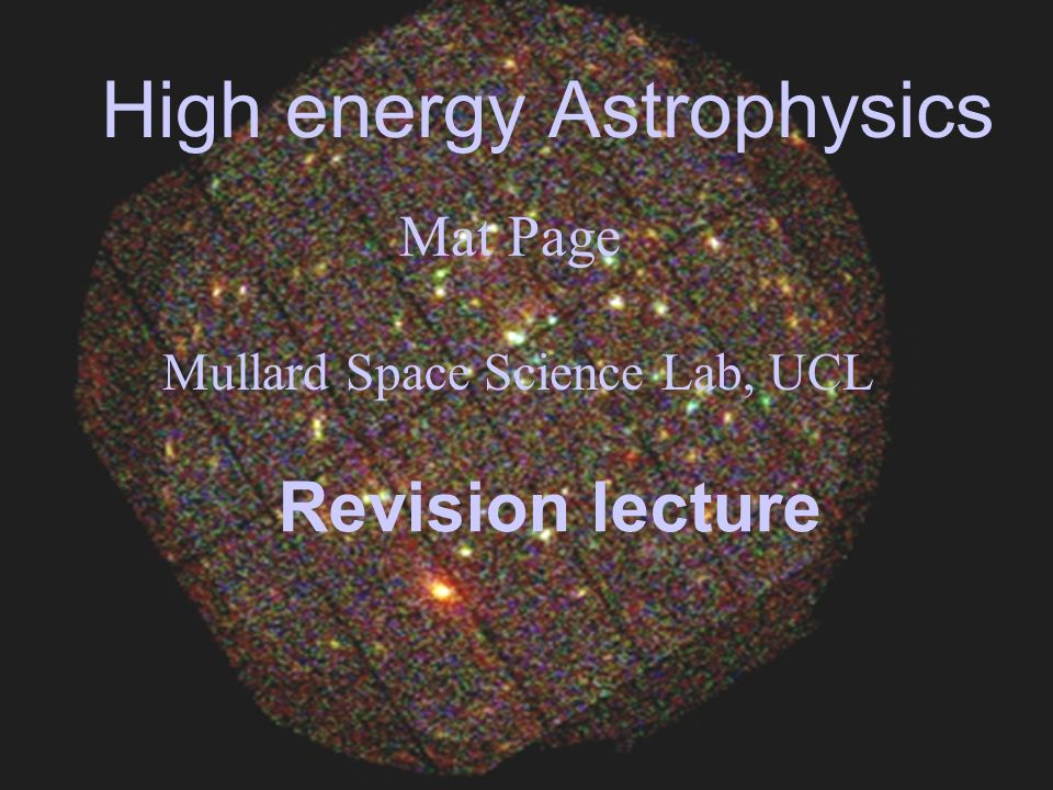 High energy Astrophysics Mat Page Mullard Space Science Lab, UCL Revision lecture