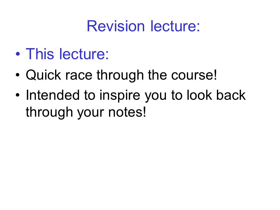Revision lecture: This lecture: Quick race through the course.