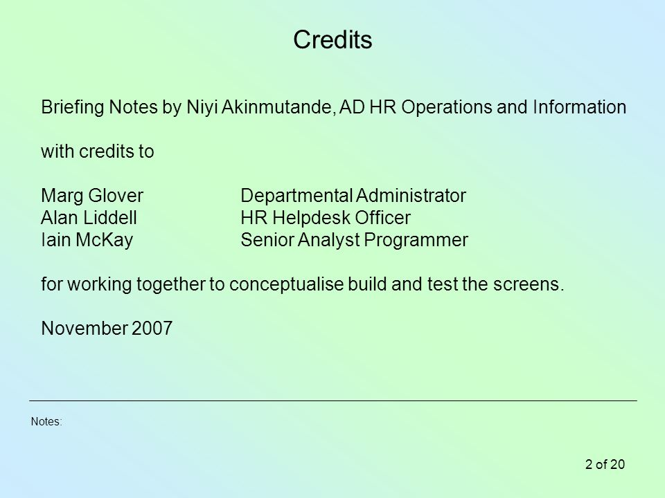 Notes: 2 of 20 Credits Briefing Notes by Niyi Akinmutande, AD HR Operations and Information with credits to Marg GloverDepartmental Administrator Alan LiddellHR Helpdesk Officer Iain McKaySenior Analyst Programmer for working together to conceptualise build and test the screens.