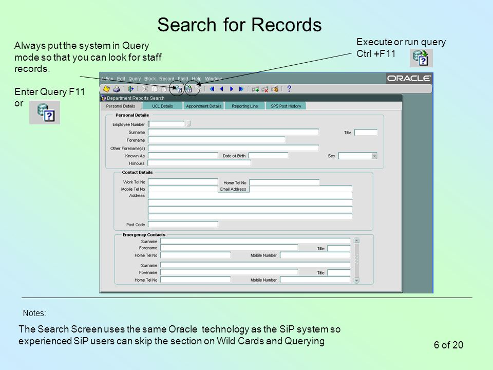 Notes: 6 of 20 Search for Records The Search Screen uses the same Oracle technology as the SiP system so experienced SiP users can skip the section on Wild Cards and Querying Always put the system in Query mode so that you can look for staff records.
