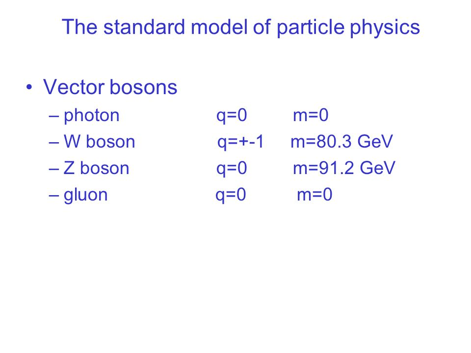 The standard model of particle physics Vector bosons –photon q=0 m=0 –W boson q=+-1 m=80.3 GeV –Z boson q=0 m=91.2 GeV –gluon q=0 m=0