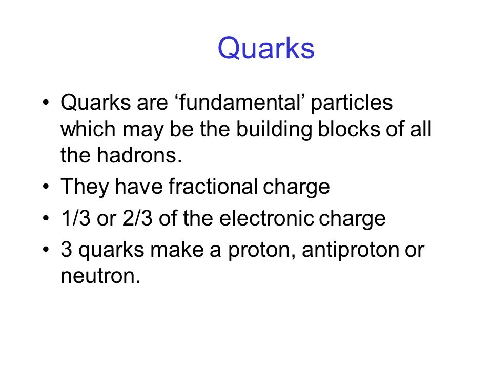 Quarks Quarks are fundamental particles which may be the building blocks of all the hadrons.