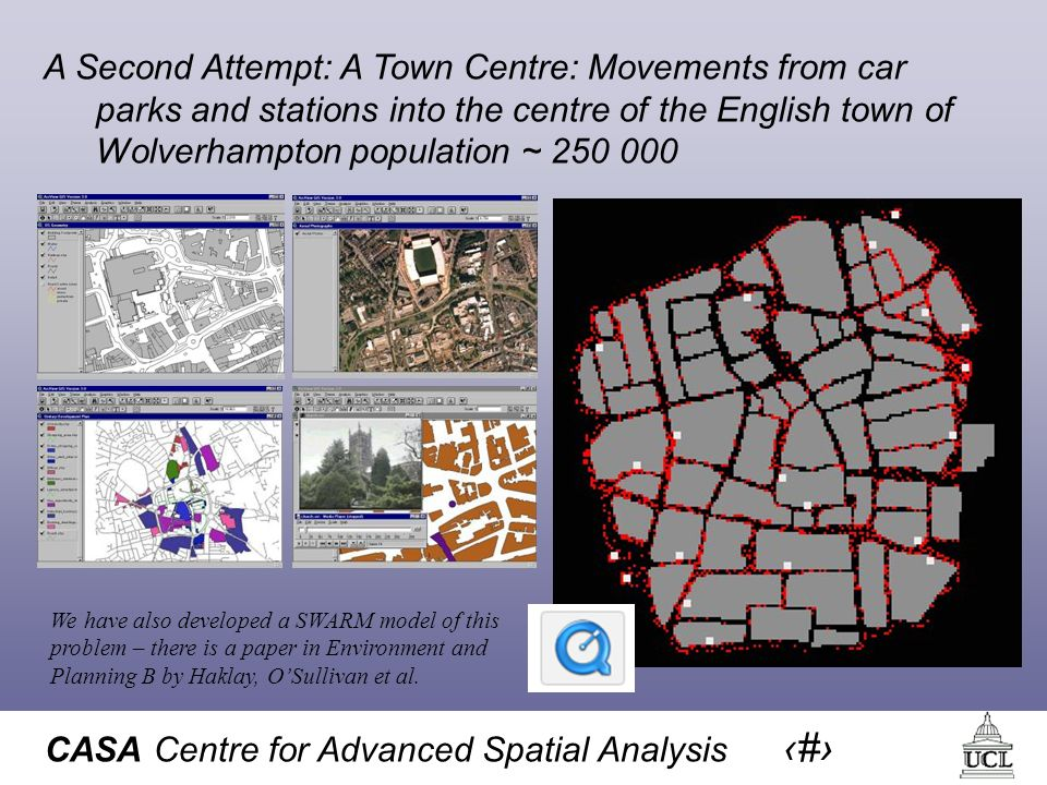 CASA Centre for Advanced Spatial Analysis 11 A Second Attempt: A Town Centre: Movements from car parks and stations into the centre of the English town of Wolverhampton population ~ 250 000 We have also developed a SWARM model of this problem – there is a paper in Environment and Planning B by Haklay, OSullivan et al.